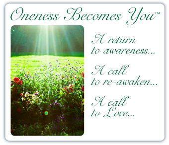 Oneness Becomes You ™ A return to awareness... A call to re-awaken... A call to Love